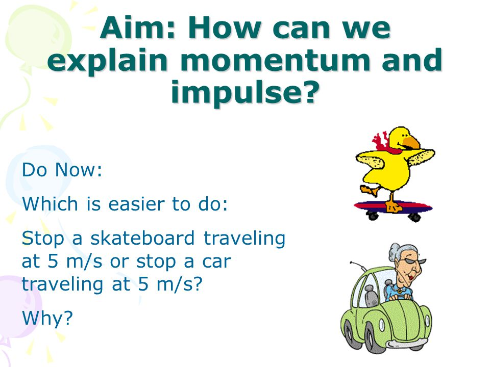 Aim: How can we explain momentum and impulse? Do Now: Which is easier to do: Stop a skateboard traveling at 5 m/s or stop a car traveling at 5 m/s? Wh