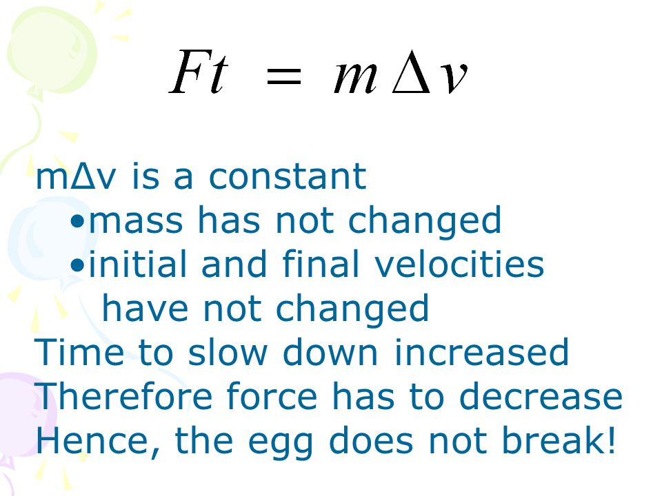 mΔv is a constant mass has not changed initial and final velocities have not changed Time to slow down increased Therefore force has to decrease Hence
