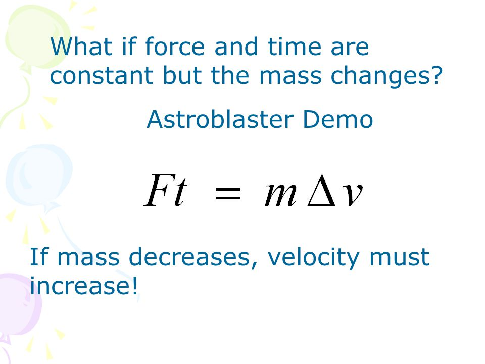 What if force and time are constant but the mass changes? Astroblaster Demo If mass decreases, velocity must increase!