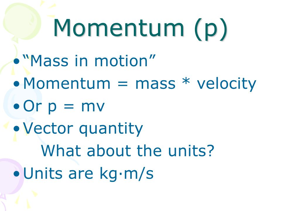 "Momentum (p) ""Mass in motion"" Momentum = mass * velocity Or p = mv Vector quantity What about the units? Units are kg·m/s"