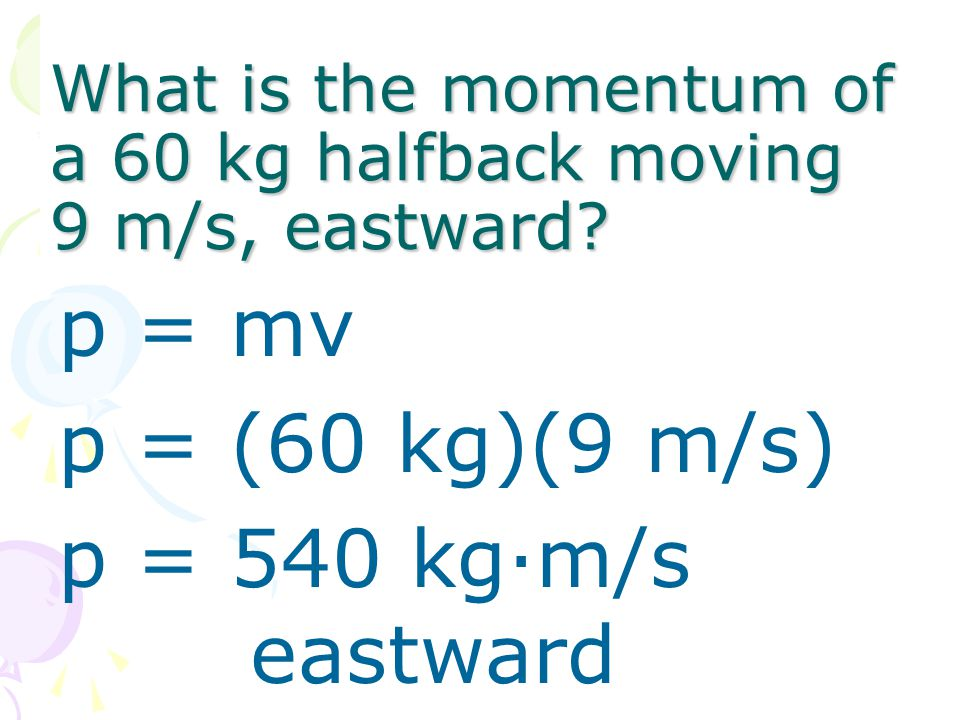 What is the momentum of a 60 kg halfback moving 9 m/s, eastward? p = mv p = (60 kg)(9 m/s) p = 540 kg·m/s eastward