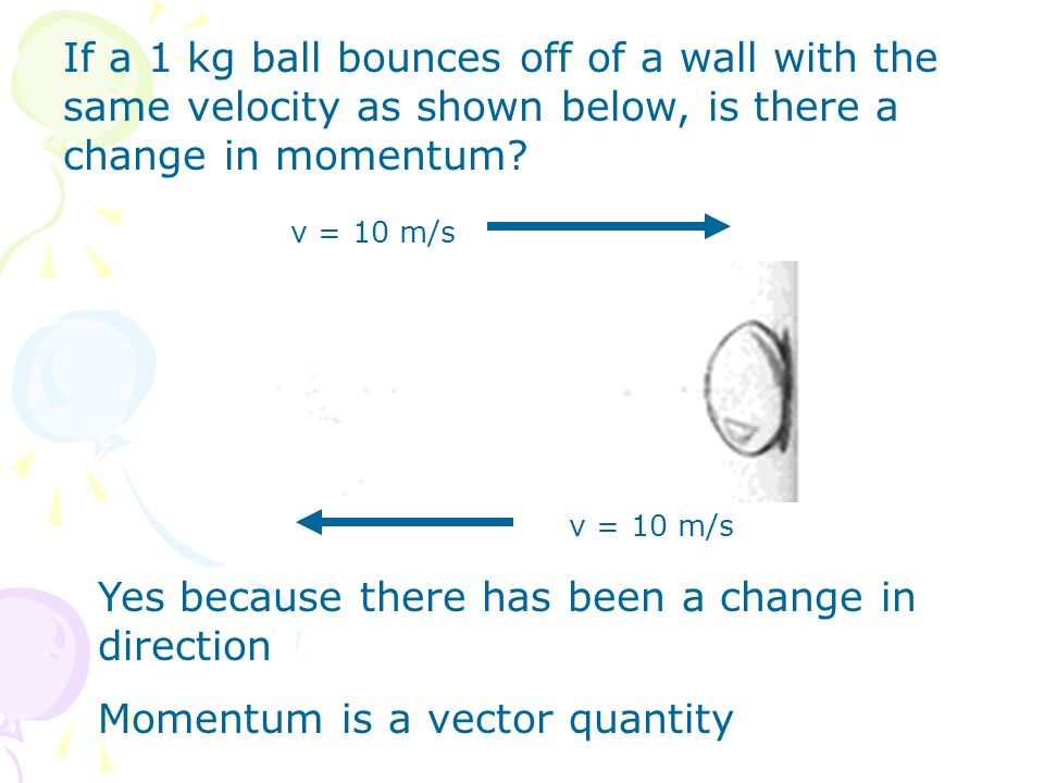 If a 1 kg ball bounces off of a wall with the same velocity as shown below, is there a change in momentum? Yes because there has been a change in dire
