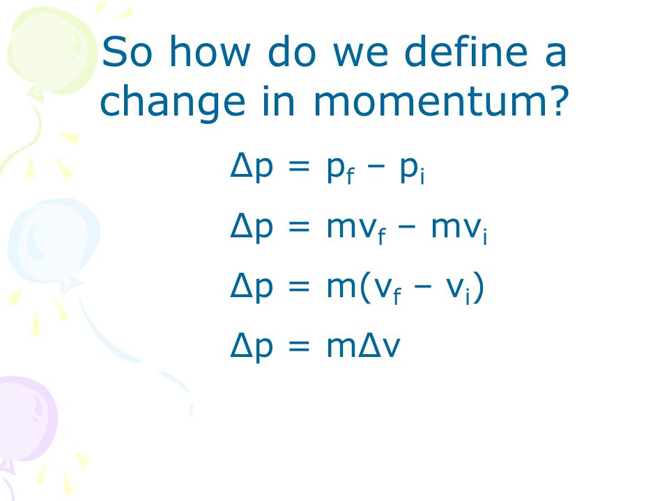 So how do we define a change in momentum? Δp = p f – p i Δp = mv f – mv i Δp = m(v f – v i ) Δp = mΔv