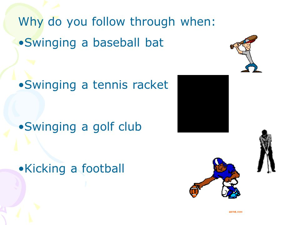 Why do you follow through when: Swinging a baseball bat Swinging a tennis racket Swinging a golf club Kicking a football
