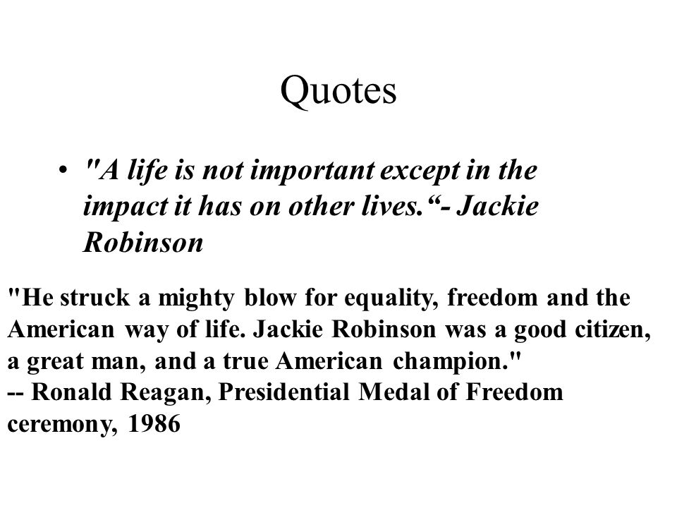 Quotes A life is not important except in the impact it has on other lives. - Jackie Robinson He struck a mighty blow for equality, freedom and the American way of life.