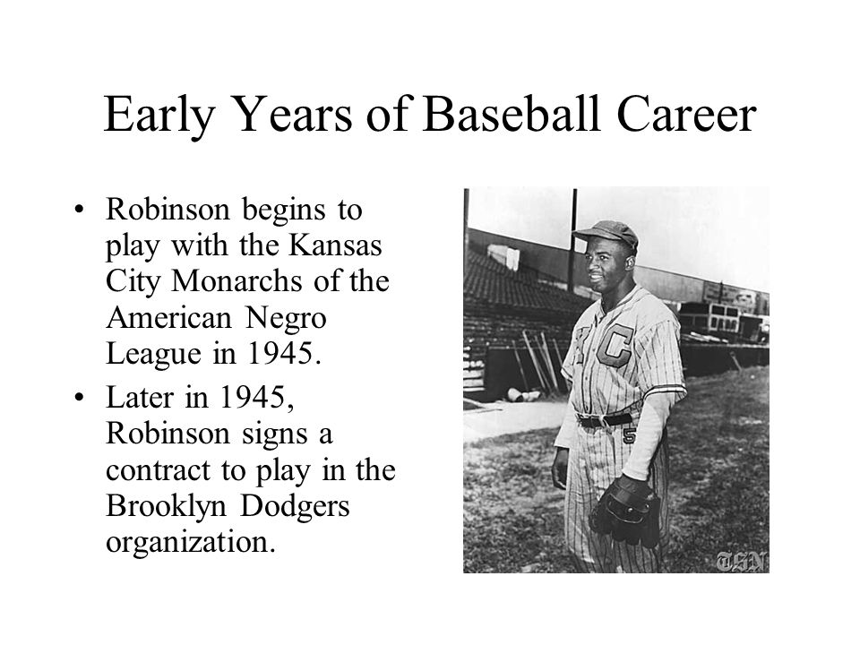 Early Years of Baseball Career Robinson begins to play with the Kansas City Monarchs of the American Negro League in 1945.