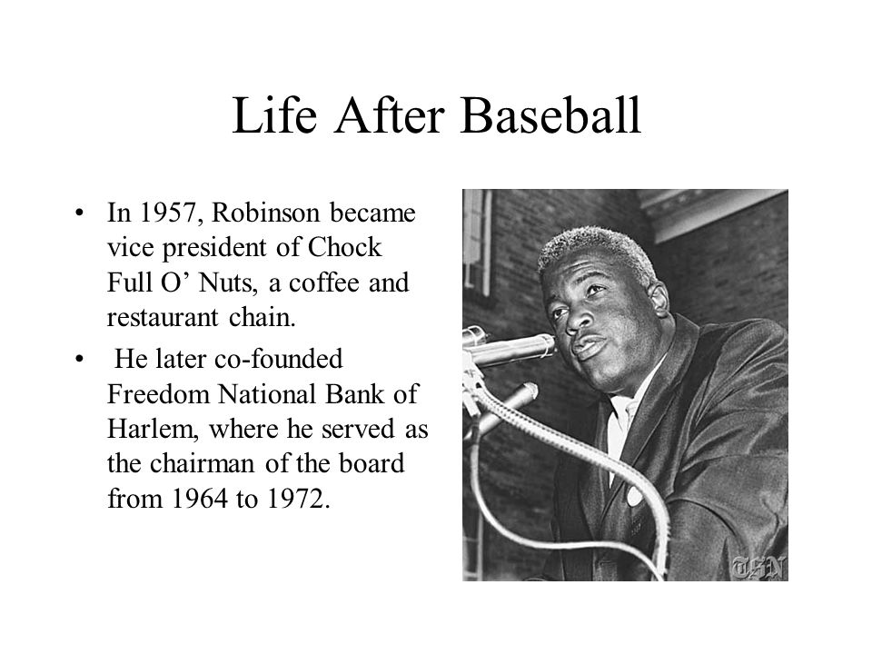 Life After Baseball In 1957, Robinson became vice president of Chock Full O' Nuts, a coffee and restaurant chain.