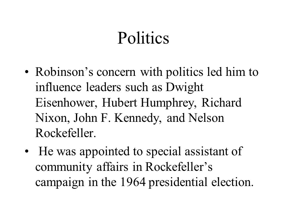 Politics Robinson's concern with politics led him to influence leaders such as Dwight Eisenhower, Hubert Humphrey, Richard Nixon, John F.