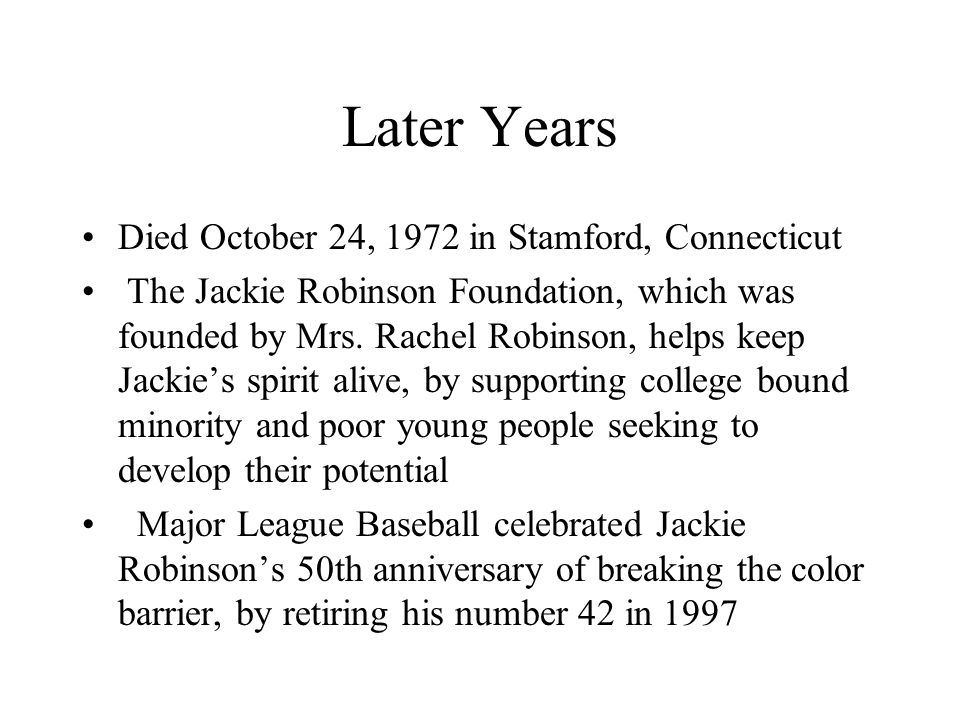 Later Years Died October 24, 1972 in Stamford, Connecticut The Jackie Robinson Foundation, which was founded by Mrs.