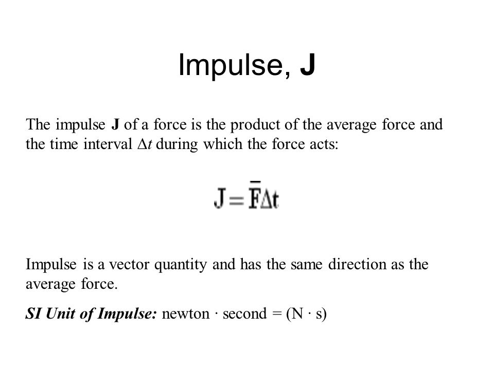 Impulse, J The impulse J of a force is the product of the average force and the time interval  t during which the force acts: Impulse is a vector quantity and has the same direction as the average force.