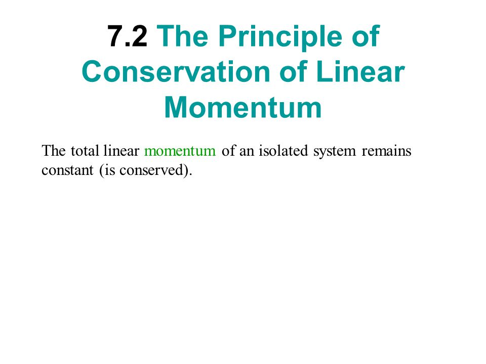 7.2 The Principle of Conservation of Linear Momentum The total linear momentum of an isolated system remains constant (is conserved).