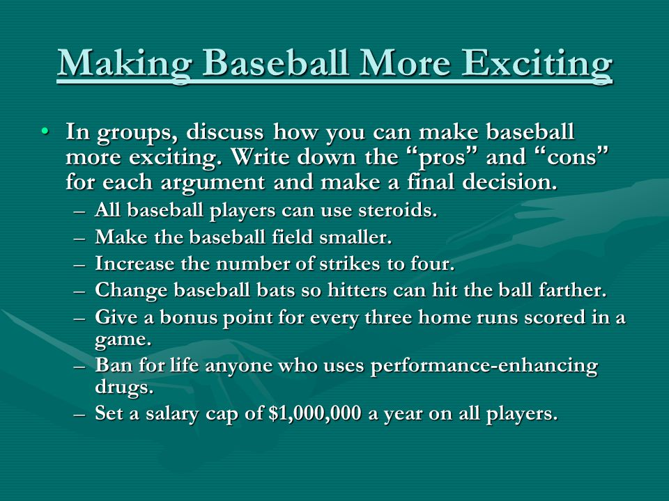 Making Baseball More Exciting In groups, discuss how you can make baseball more exciting.