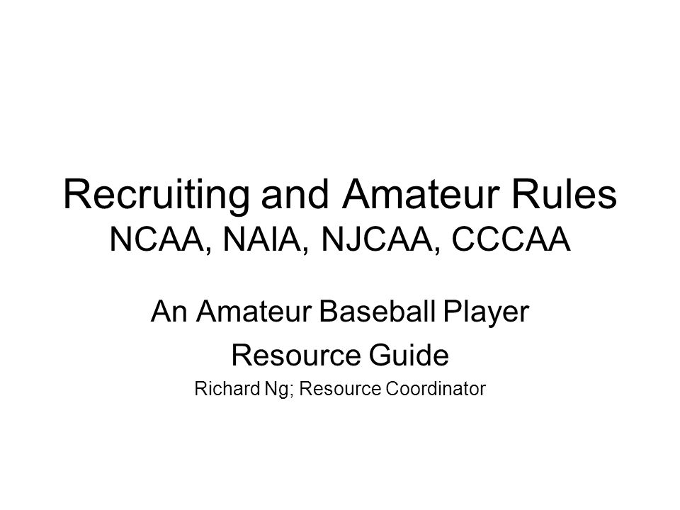 Recruiting and Amateur Rules NCAA, NAIA, NJCAA, CCCAA An Amateur Baseball Player Resource Guide Richard Ng; Resource Coordinator