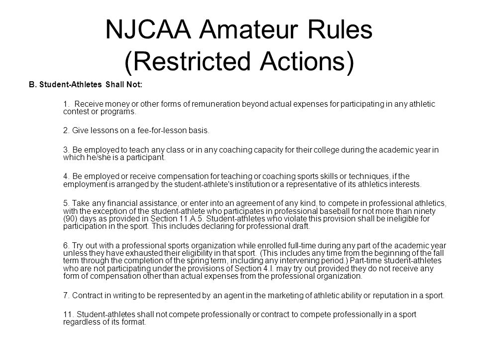 NJCAA Amateur Rules (Restricted Actions) B. Student-Athletes Shall Not: 1. Receive money or other forms of remuneration beyond actual expenses for par