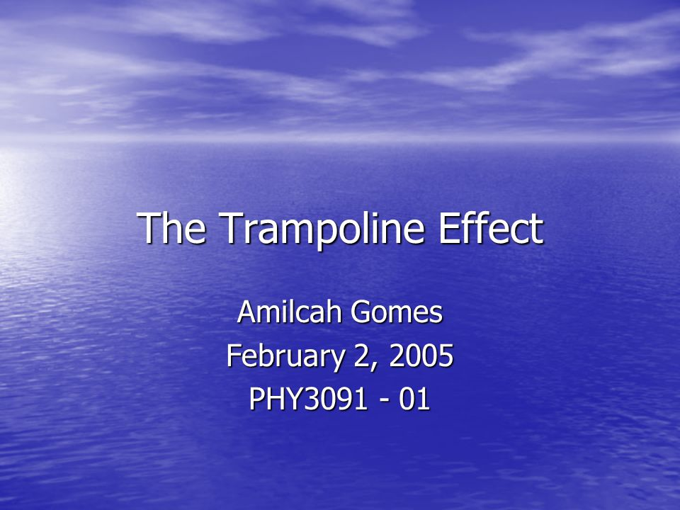 The Trampoline Effect Amilcah Gomes February 2, 2005 PHY3091 - 01