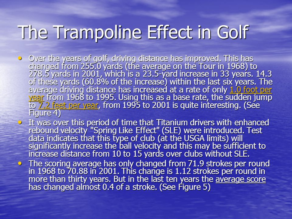 The Trampoline Effect in Golf Over the years of golf, driving distance has improved. This has changed from 255.0 yards (the average on the Tour in 196