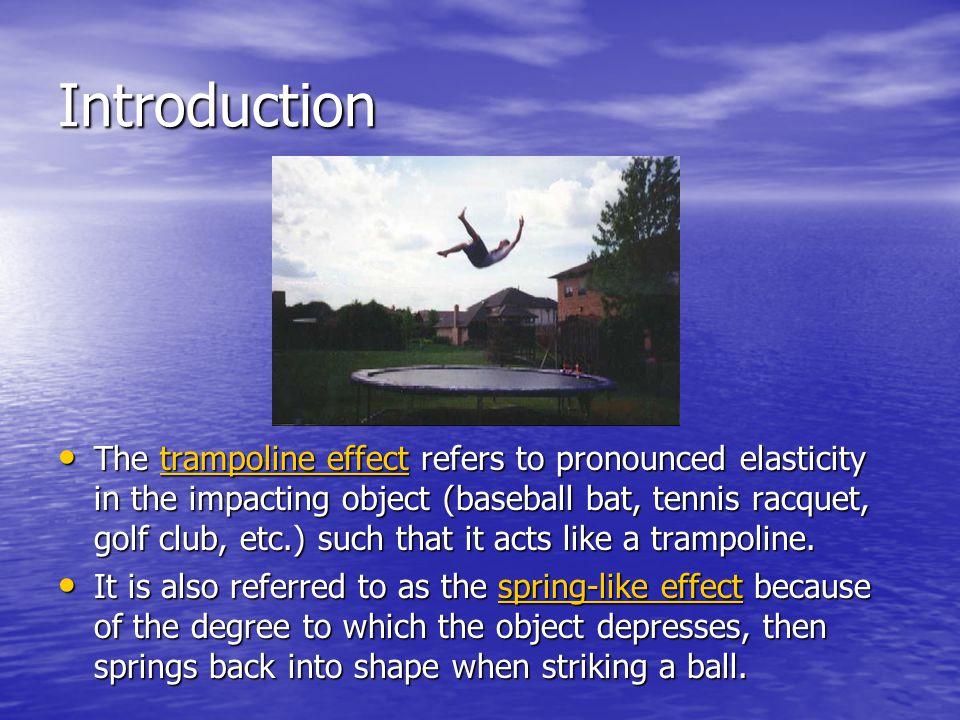 Introduction The trampoline effect refers to pronounced elasticity in the impacting object (baseball bat, tennis racquet, golf club, etc.) such that i