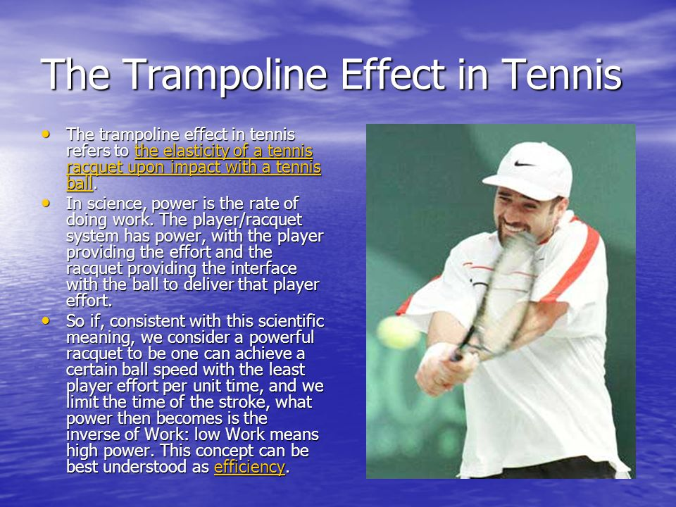The Trampoline Effect in Tennis The strings of the racquet are the major component in racquet bounce.