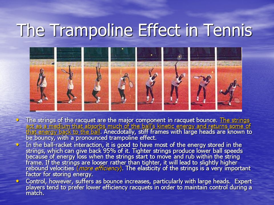 The Trampoline Effect in Tennis The strings of the racquet are the major component in racquet bounce. The strings act as a medium that absorbs much of