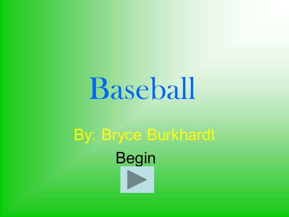 Baseball By: Bryce Burkhardt Begin