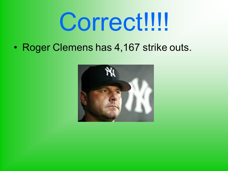 Correct!!!! Roger Clemens has 4,167 strike outs.