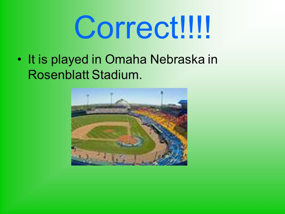 Correct!!!! It is played in Omaha Nebraska in Rosenblatt Stadium.