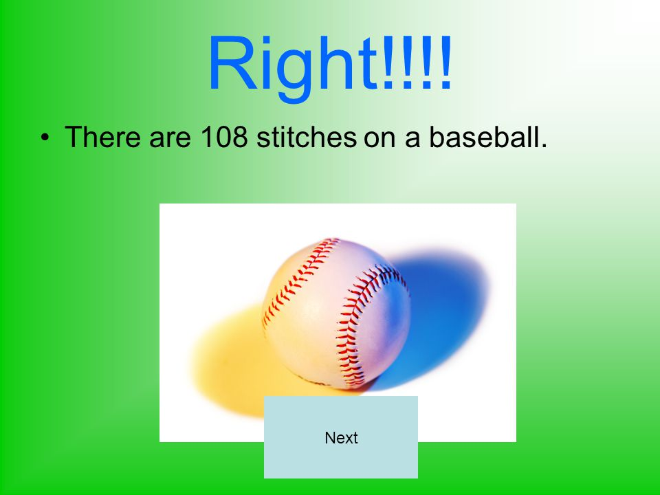Right!!!! There are 108 stitches on a baseball. Next