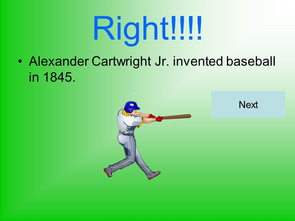 Right!!!! Alexander Cartwright Jr. invented baseball in 1845. Next