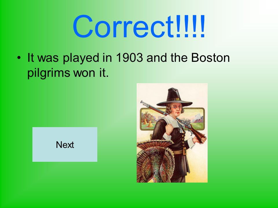 Correct!!!! It was played in 1903 and the Boston pilgrims won it. Next