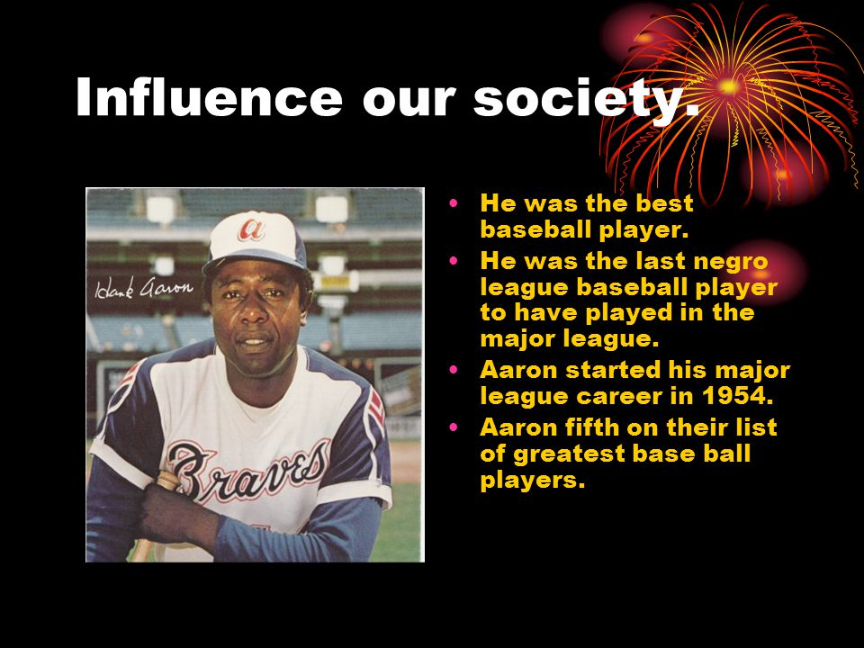 Influence our society. He was the best baseball player.