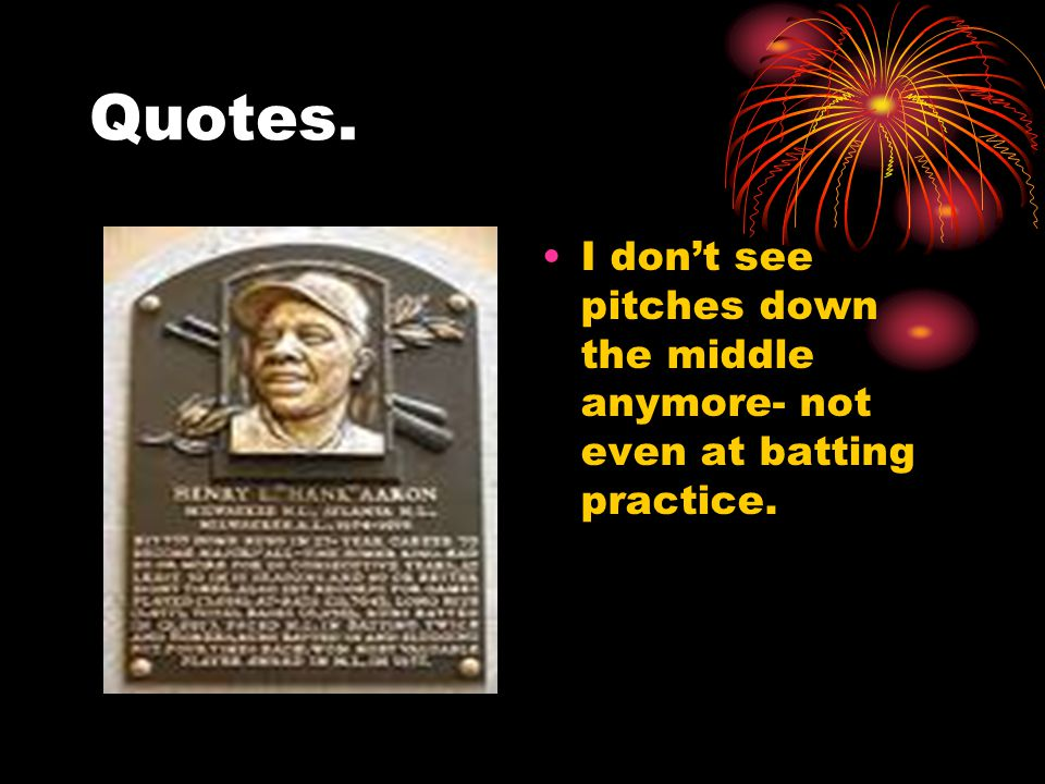 Quotes. I don't see pitches down the middle anymore- not even at batting practice.
