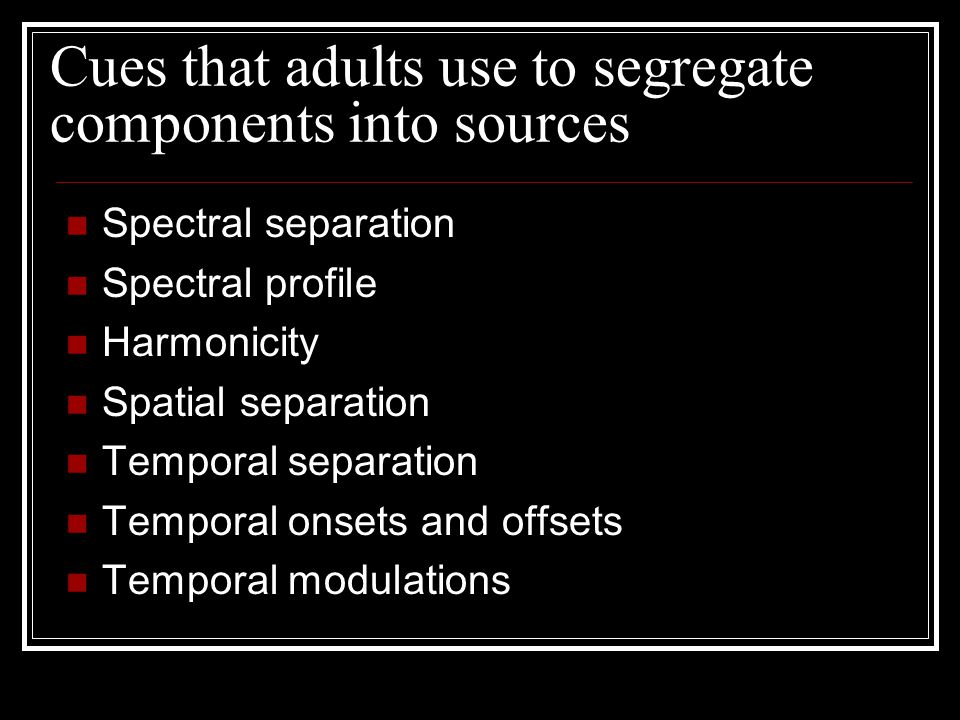 Cues that adults use to segregate components into sources Spectral separation Spectral profile Harmonicity Spatial separation Temporal separation Temporal onsets and offsets Temporal modulations