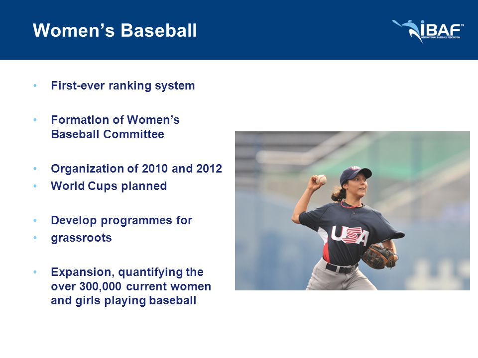 Women's Baseball First-ever ranking system Formation of Women's Baseball Committee Organization of 2010 and 2012 World Cups planned Develop programmes for grassroots Expansion, quantifying the over 300,000 current women and girls playing baseball