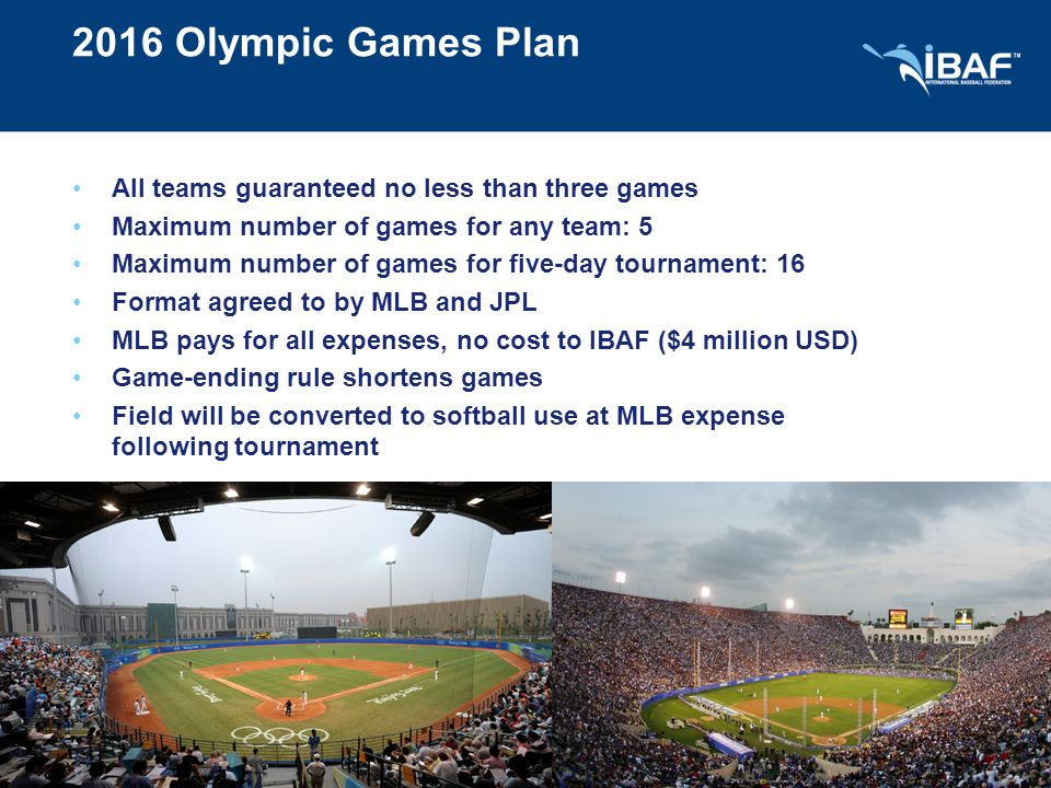 2016 Olympic Games Plan All teams guaranteed no less than three games Maximum number of games for any team: 5 Maximum number of games for five-day tournament: 16 Format agreed to by MLB and JPL MLB pays for all expenses, no cost to IBAF ($4 million USD) Game-ending rule shortens games Field will be converted to softball use at MLB expense following tournament