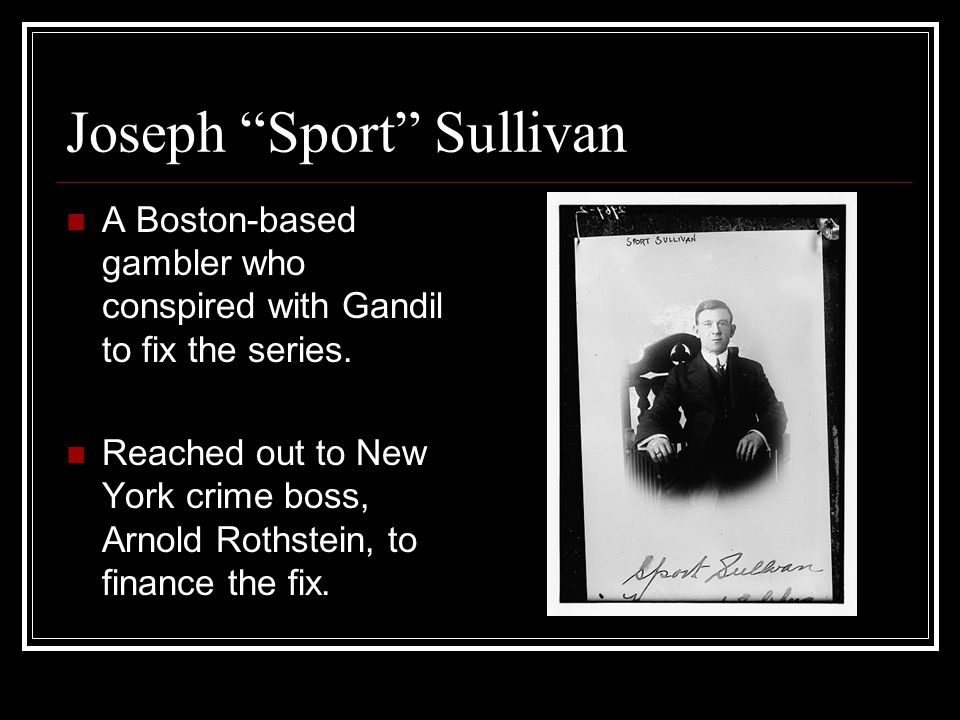 Joseph Sport Sullivan A Boston-based gambler who conspired with Gandil to fix the series.