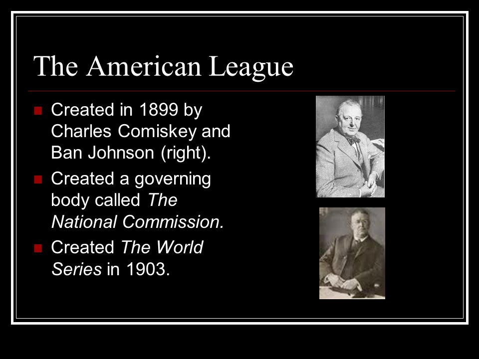 The American League Created in 1899 by Charles Comiskey and Ban Johnson (right).