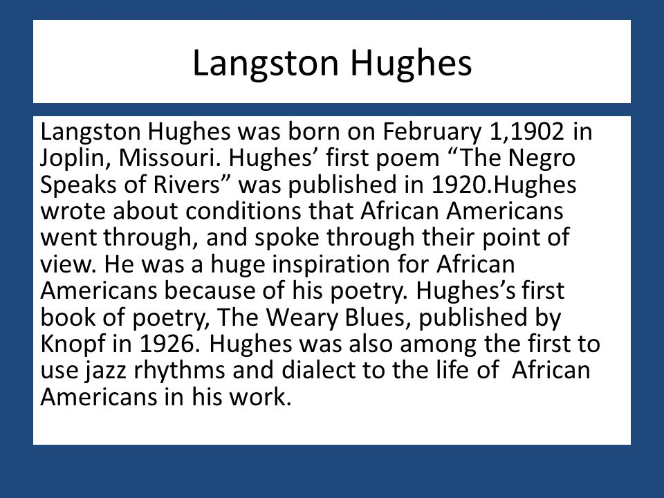 """Langston Hughes Langston Hughes was born on February 1,1902 in Joplin, Missouri. Hughes' first poem """"The Negro Speaks of Rivers"""" was published in 1920"""