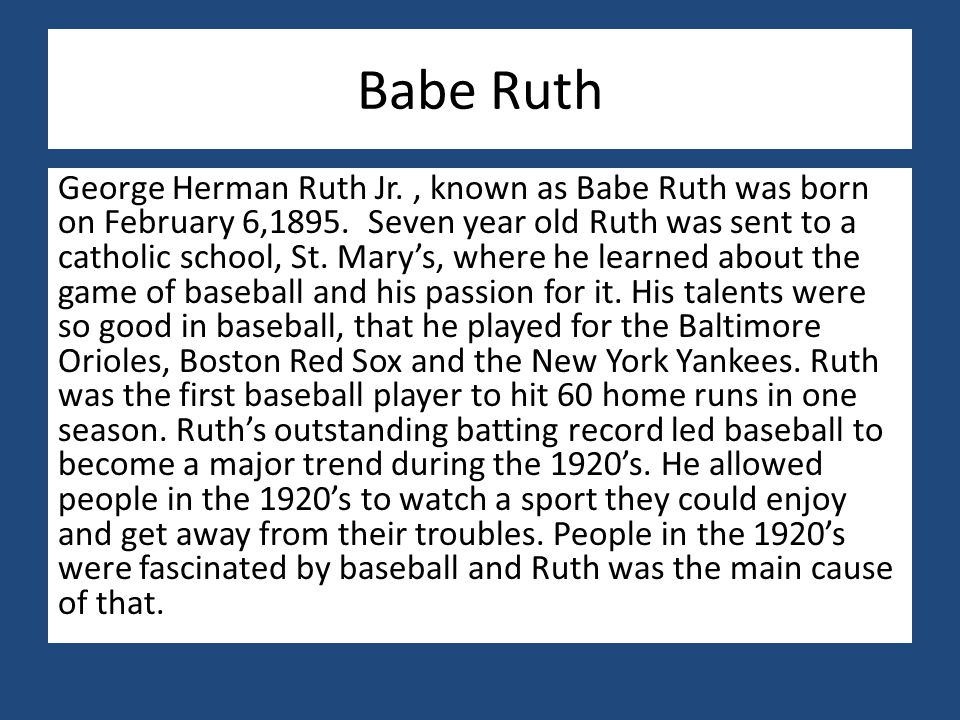 Babe Ruth George Herman Ruth Jr., known as Babe Ruth was born on February 6,1895. Seven year old Ruth was sent to a catholic school, St. Mary's, where