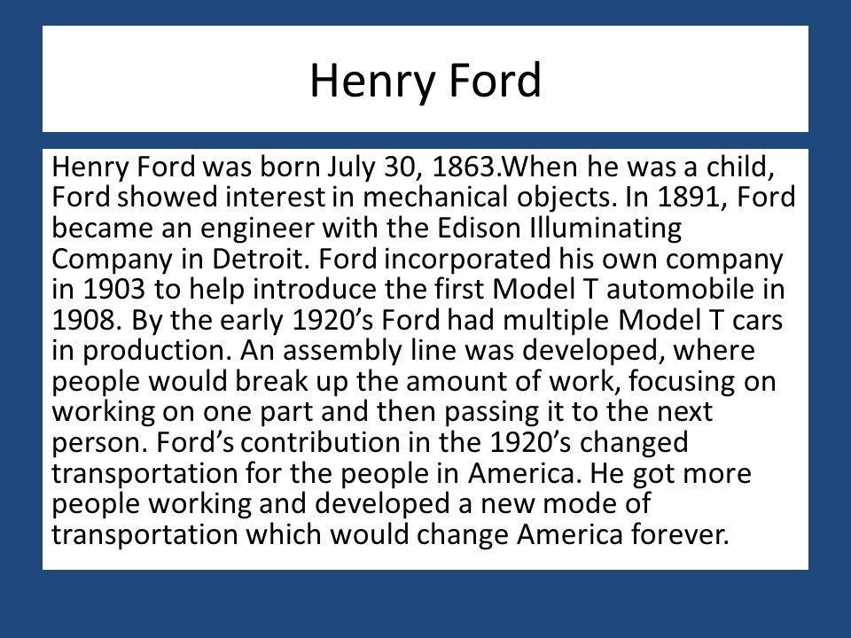 Henry Ford Henry Ford was born July 30, 1863.When he was a child, Ford showed interest in mechanical objects. In 1891, Ford became an engineer with th