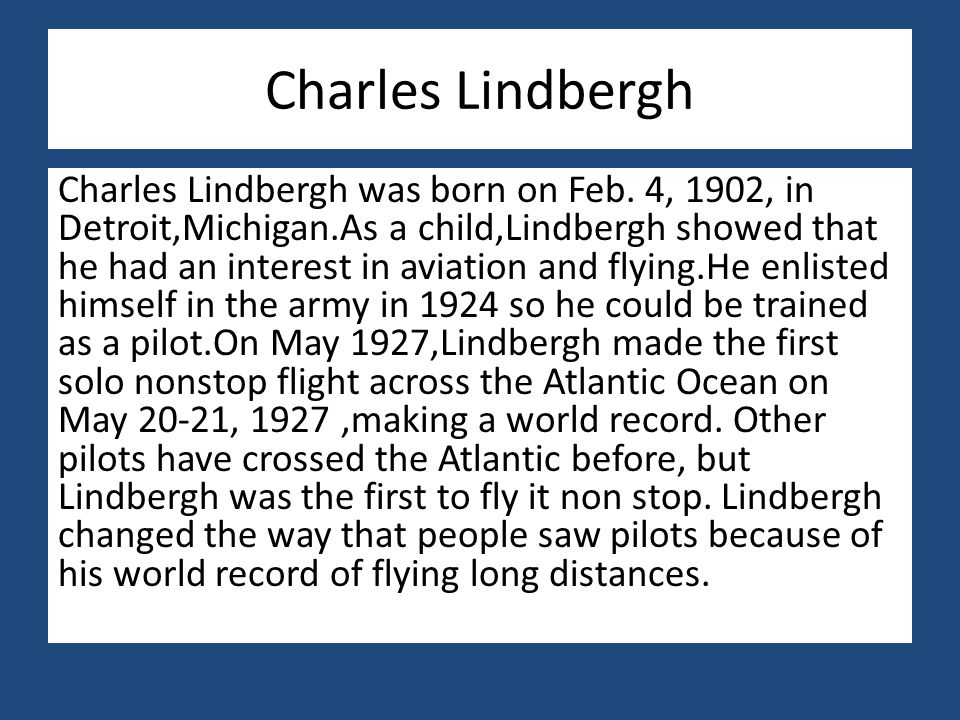 Charles Lindbergh Charles Lindbergh was born on Feb. 4, 1902, in Detroit,Michigan.As a child,Lindbergh showed that he had an interest in aviation and