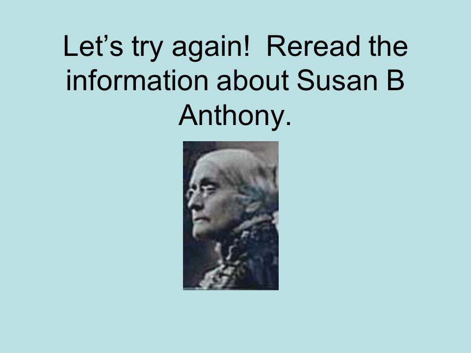 Susan B.Anthony was the first woman president. an inspiration to those with disabilities.