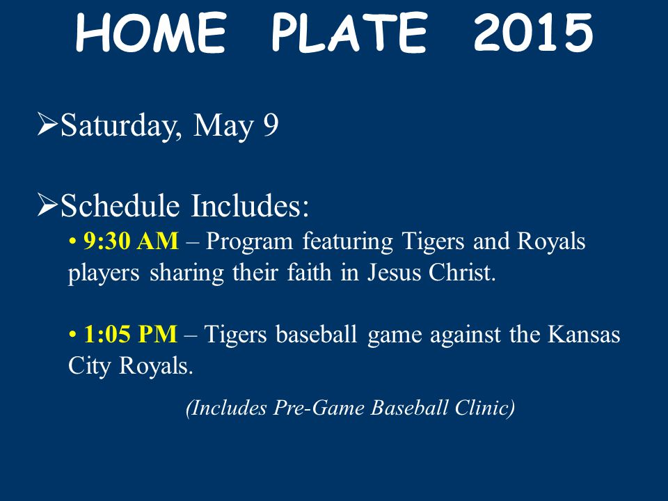 HOME PLATE 2015  Saturday, May 9  Schedule Includes: 9:30 AM – Program featuring Tigers and Royals players sharing their faith in Jesus Christ.