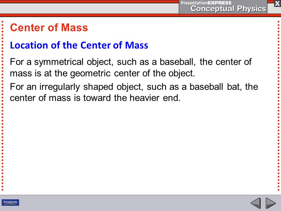 Location of the Center of Mass For a symmetrical object, such as a baseball, the center of mass is at the geometric center of the object. For an irreg