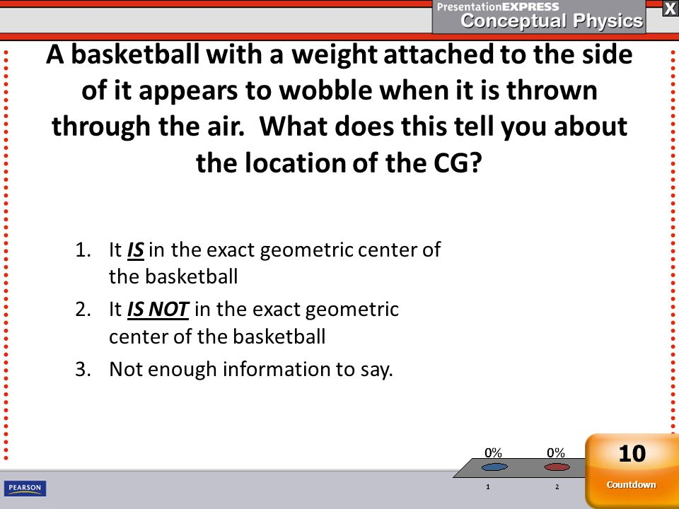 A basketball with a weight attached to the side of it appears to wobble when it is thrown through the air. What does this tell you about the location