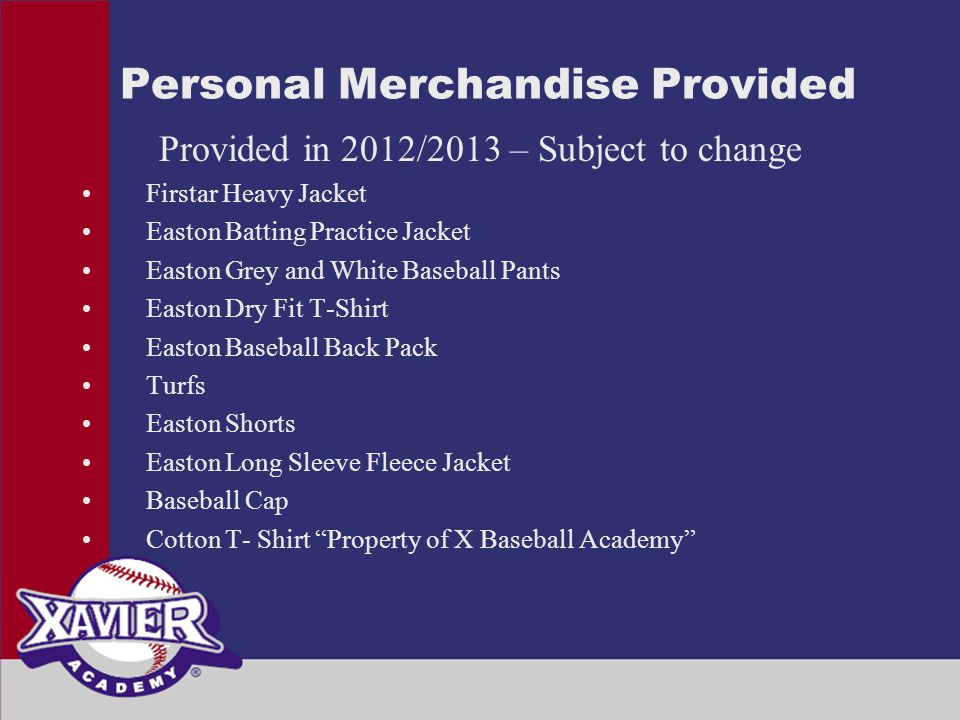 Personal Merchandise Provided Provided in 2012/2013 – Subject to change Firstar Heavy Jacket Easton Batting Practice Jacket Easton Grey and White Baseball Pants Easton Dry Fit T-Shirt Easton Baseball Back Pack Turfs Easton Shorts Easton Long Sleeve Fleece Jacket Baseball Cap Cotton T- Shirt Property of X Baseball Academy