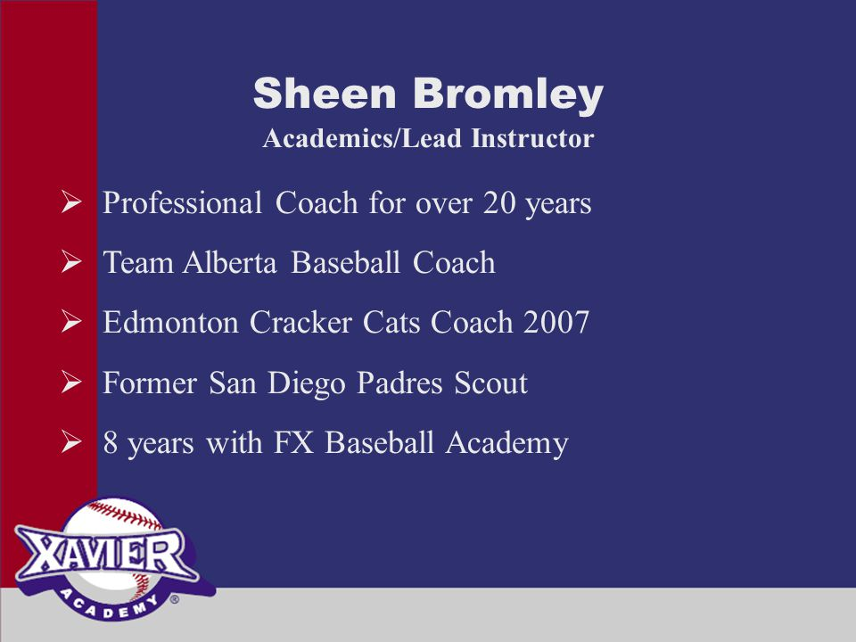 Sheen Bromley Academics/Lead Instructor  Professional Coach for over 20 years  Team Alberta Baseball Coach  Edmonton Cracker Cats Coach 2007  Former San Diego Padres Scout  8 years with FX Baseball Academy