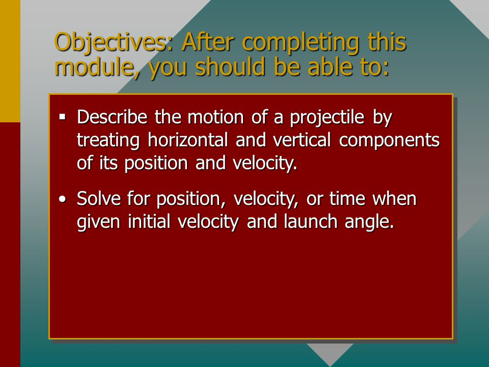 Objectives: After completing this module, you should be able to:  Describe the motion of a projectile by treating horizontal and vertical components of its position and velocity.