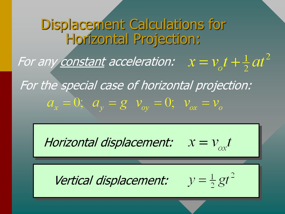 Displacement Calculations for Horizontal Projection: For any constant acceleration: Horizontal displacement: Vertical displacement: For the special case of horizontal projection: