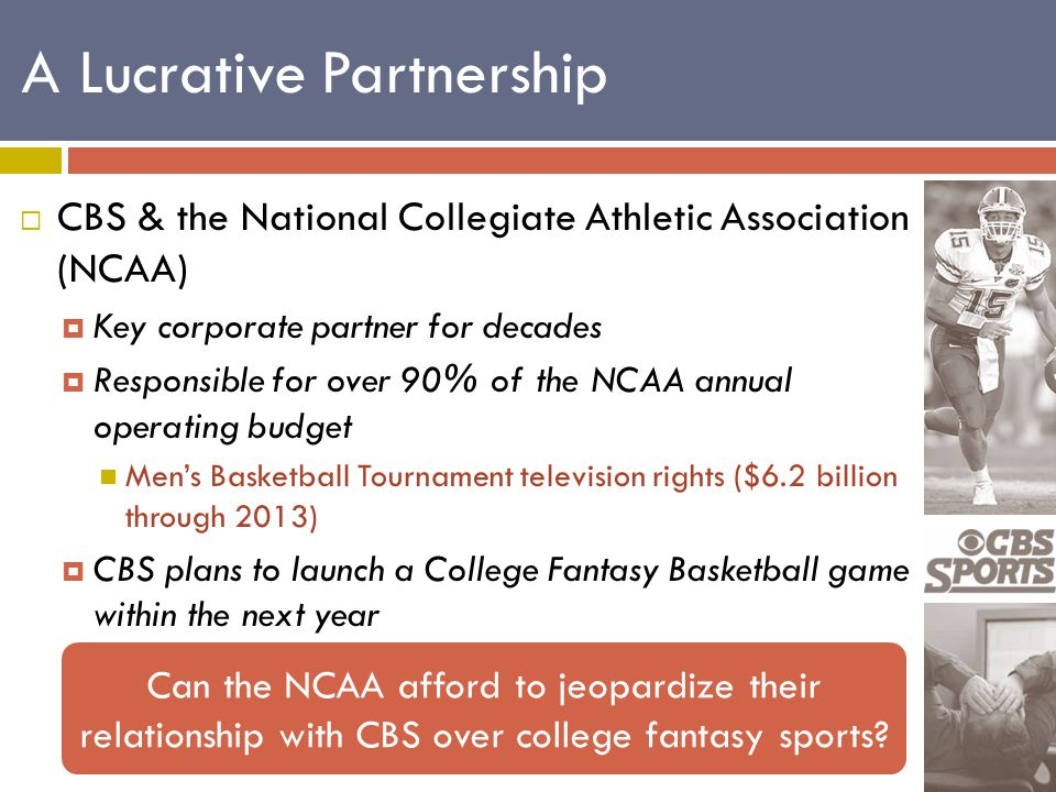  CBS & the National Collegiate Athletic Association (NCAA)  Key corporate partner for decades  Responsible for over 90% of the NCAA annual operating budget Men's Basketball Tournament television rights ($6.2 billion through 2013)  CBS plans to launch a College Fantasy Basketball game within the next year Can the NCAA afford to jeopardize their relationship with CBS over college fantasy sports.