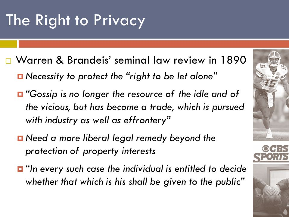  Warren & Brandeis' seminal law review in 1890  Necessity to protect the right to be let alone  Gossip is no longer the resource of the idle and of the vicious, but has become a trade, which is pursued with industry as well as effrontery  Need a more liberal legal remedy beyond the protection of property interests  In every such case the individual is entitled to decide whether that which is his shall be given to the public The Right to Privacy